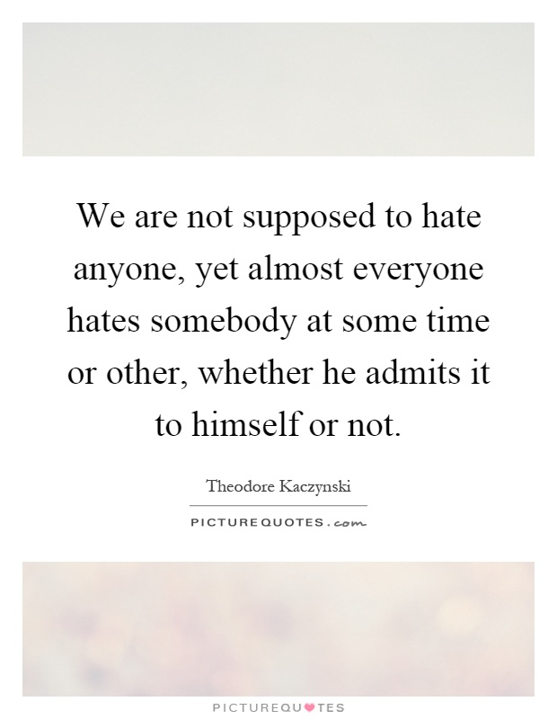 We are not supposed to hate anyone, yet almost everyone hates somebody at some time or other, whether he admits it to himself or not Picture Quote #1
