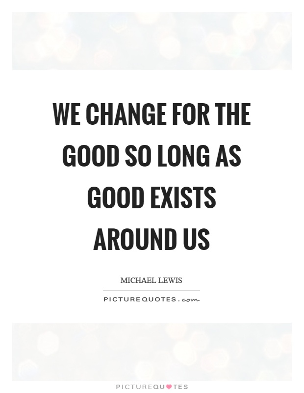 We change for the good so long as good exists around us Picture Quote #1