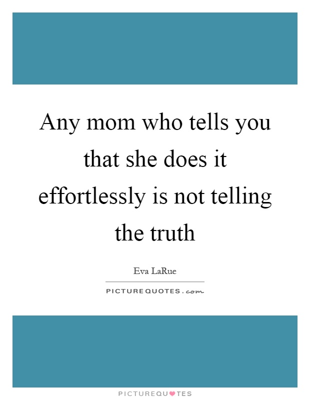 Any mom who tells you that she does it effortlessly is not telling the truth Picture Quote #1
