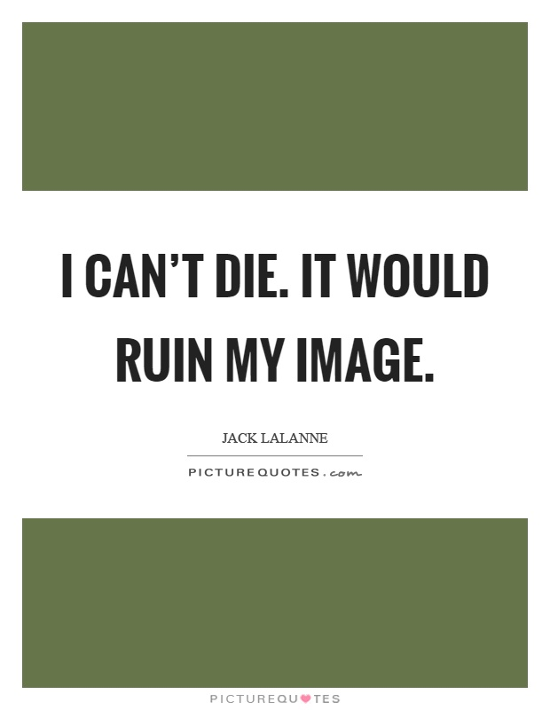 I can't die. It would ruin my image Picture Quote #1
