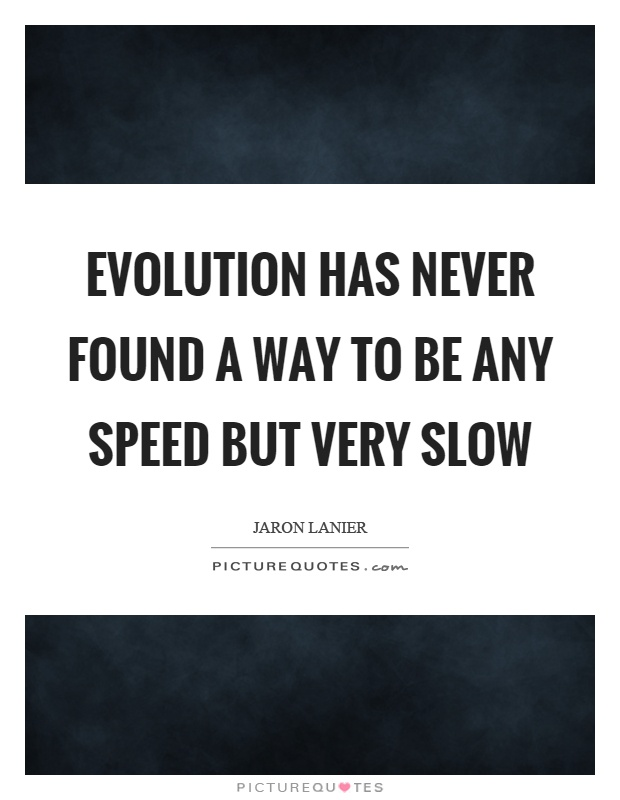 Evolution has never found a way to be any speed but very slow Picture Quote #1