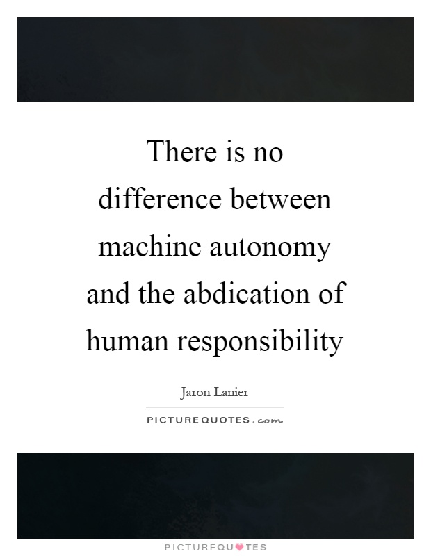There is no difference between machine autonomy and the abdication of human responsibility Picture Quote #1