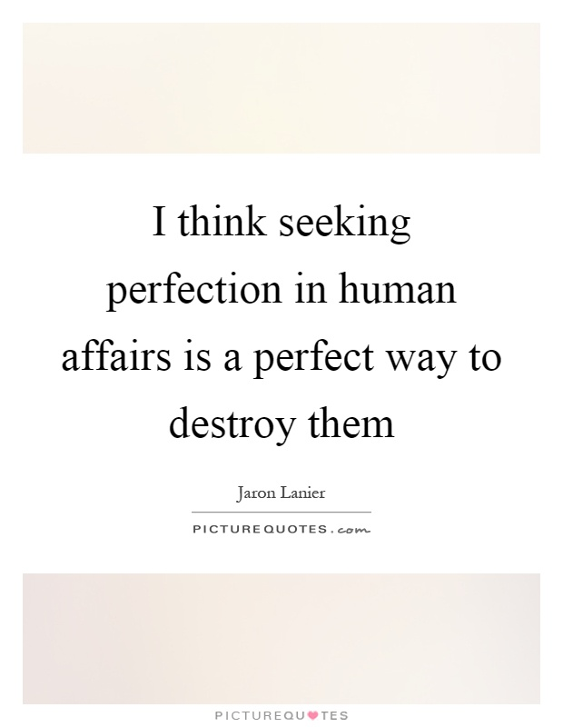 I think seeking perfection in human affairs is a perfect way to destroy them Picture Quote #1