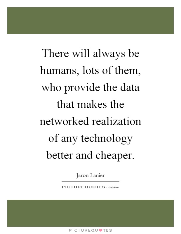 There will always be humans, lots of them, who provide the data that makes the networked realization of any technology better and cheaper Picture Quote #1