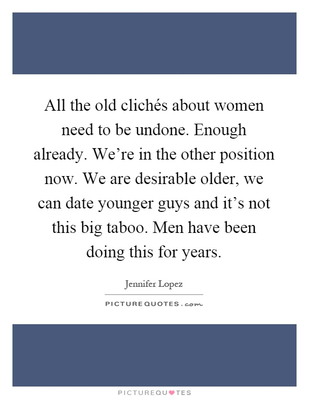 All the old clichés about women need to be undone. Enough already. We're in the other position now. We are desirable older, we can date younger guys and it's not this big taboo. Men have been doing this for years Picture Quote #1
