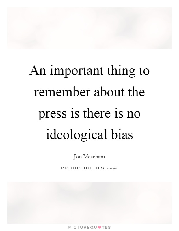 An important thing to remember about the press is there is no ideological bias Picture Quote #1