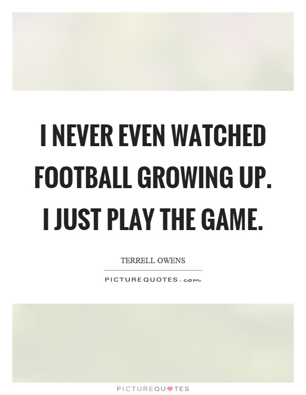I never even watched football growing up. I just play the game Picture Quote #1