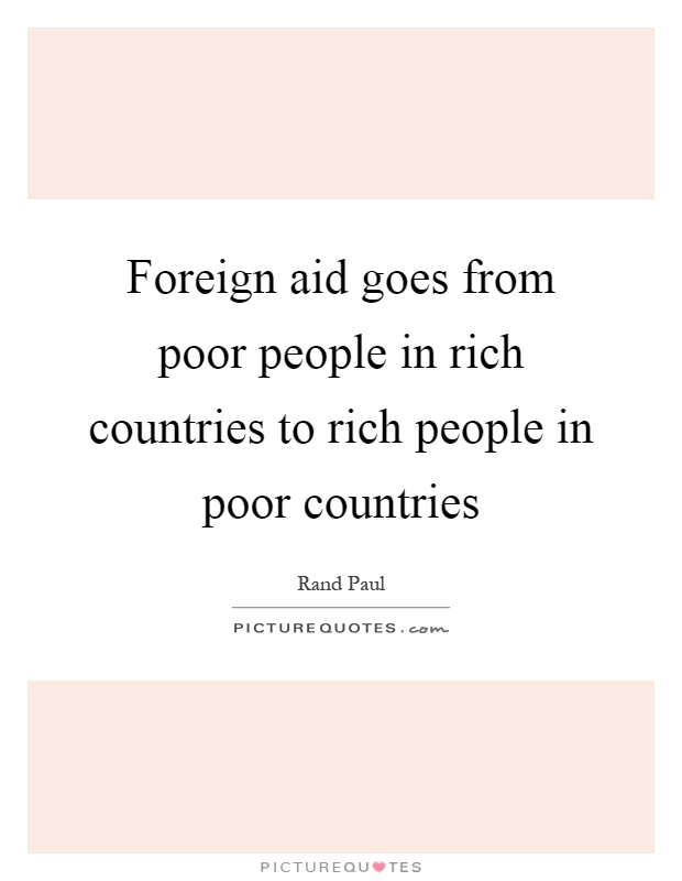 Foreign aid goes from poor people in rich countries to rich people in poor countries Picture Quote #1