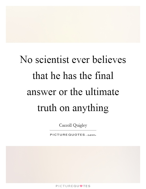 No scientist ever believes that he has the final answer or the ultimate truth on anything Picture Quote #1