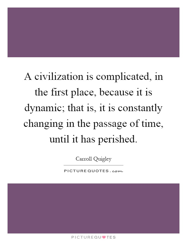 A civilization is complicated, in the first place, because it is dynamic; that is, it is constantly changing in the passage of time, until it has perished Picture Quote #1
