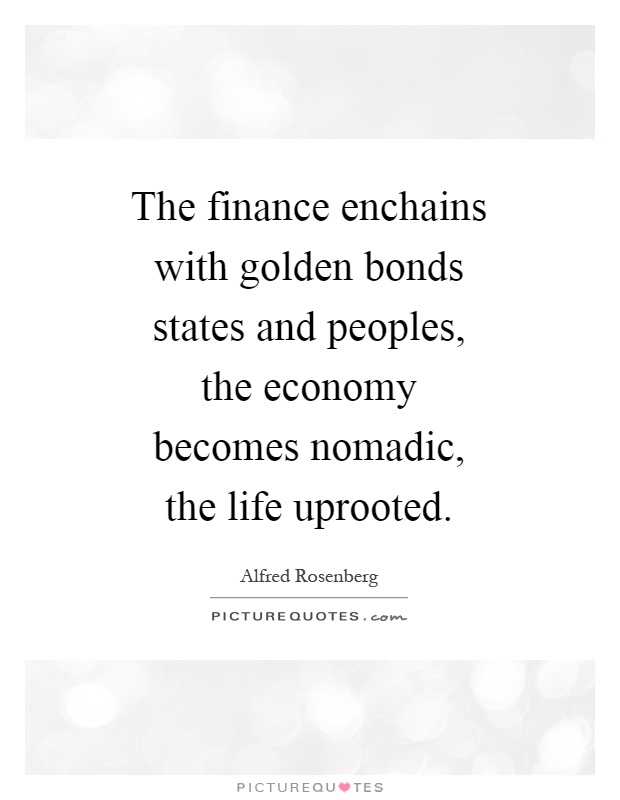 The finance enchains with golden bonds states and peoples, the economy becomes nomadic, the life uprooted Picture Quote #1