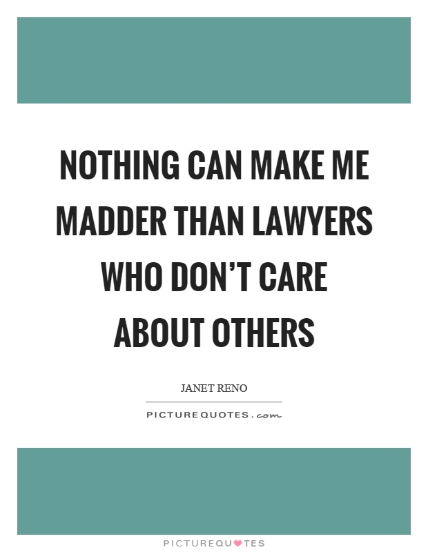 Nothing can make me madder than lawyers who don't care about others Picture Quote #1