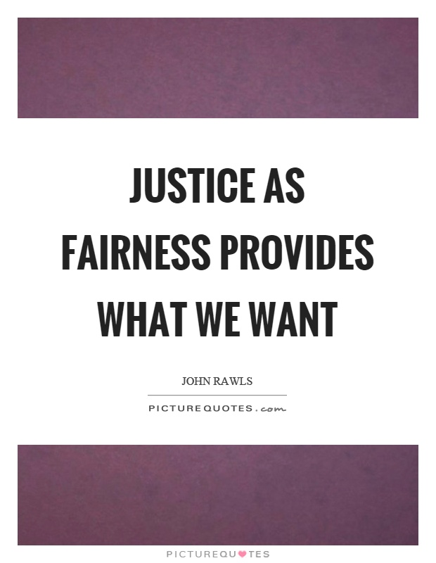 Justice as fairness provides what we want Picture Quote #1