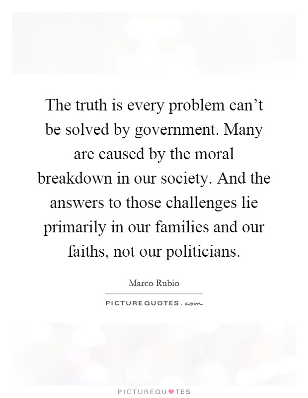 The truth is every problem can't be solved by government. Many are caused by the moral breakdown in our society. And the answers to those challenges lie primarily in our families and our faiths, not our politicians Picture Quote #1