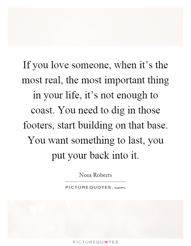 If you love someone, when it's the most real, the most important thing in your life, it's not enough to coast. You need to dig in those footers, start building on that base. You want something to last, you put your back into it Picture Quote #1
