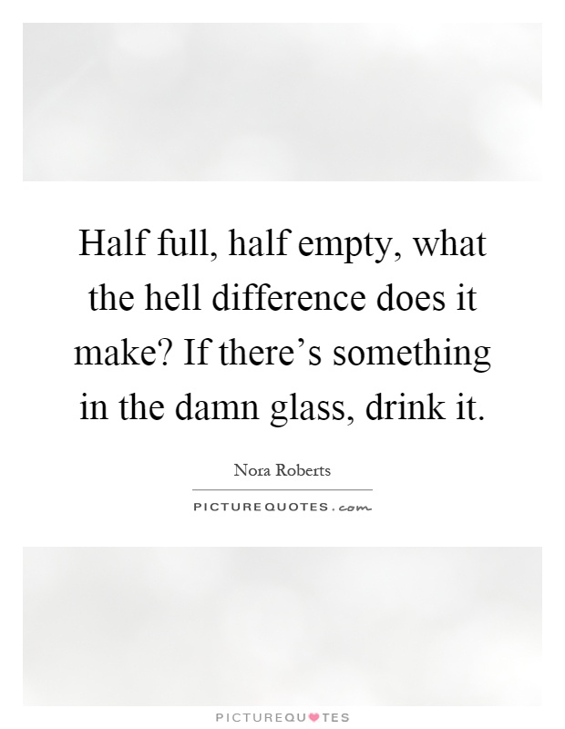 Half full, half empty, what the hell difference does it make? If there's something in the damn glass, drink it Picture Quote #1