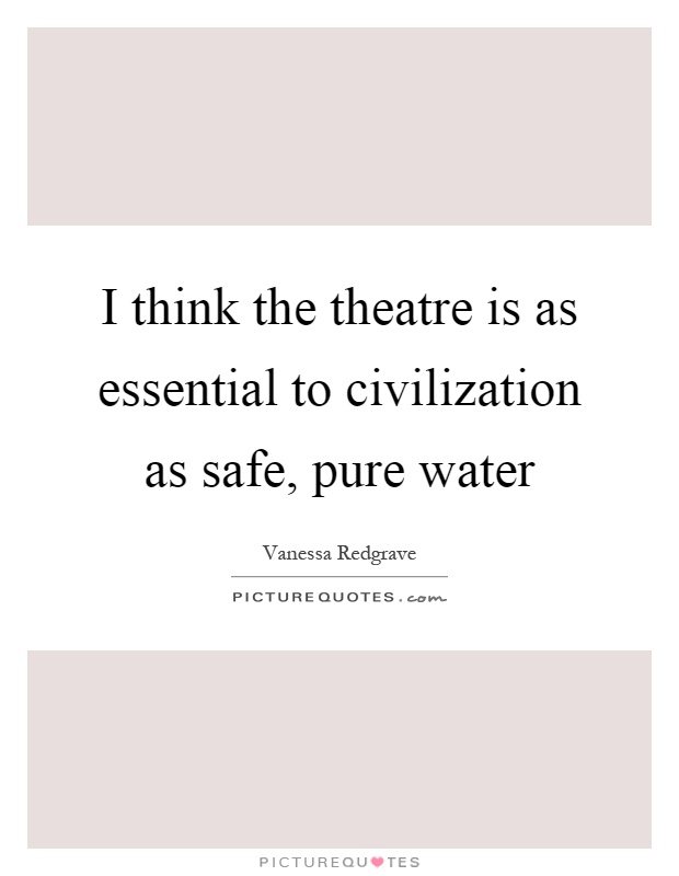 I think the theatre is as essential to civilization as safe, pure water Picture Quote #1