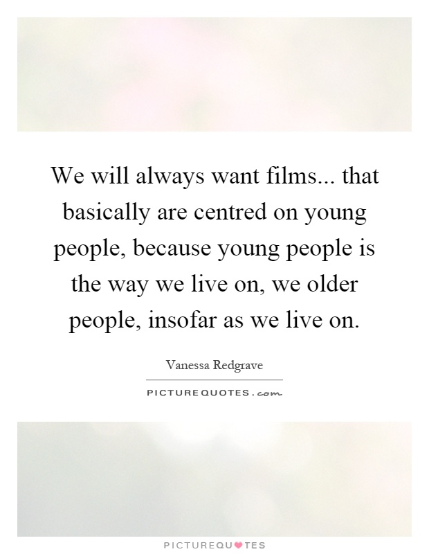 We will always want films... that basically are centred on young people, because young people is the way we live on, we older people, insofar as we live on Picture Quote #1