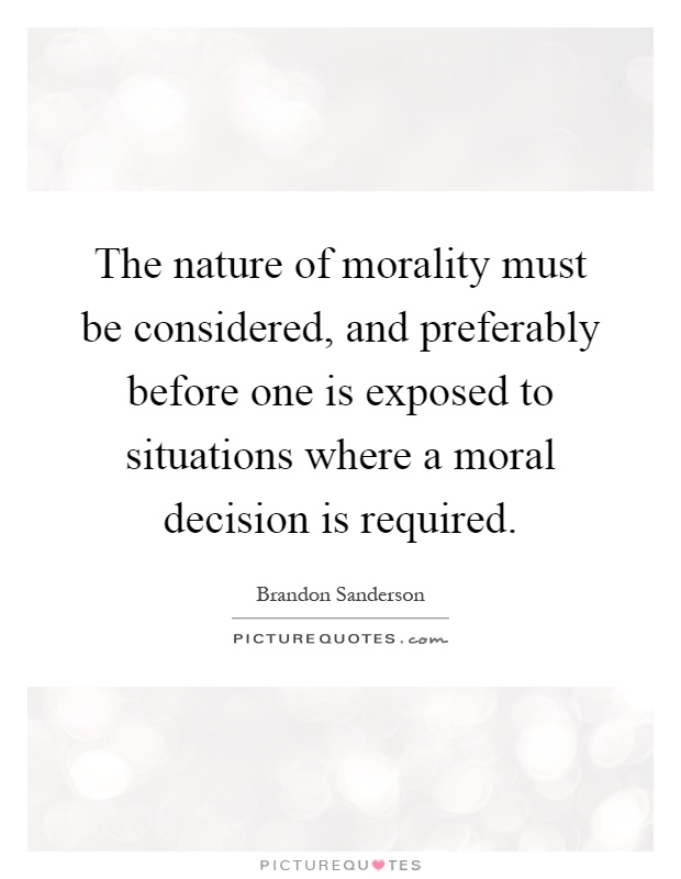 The nature of morality must be considered, and preferably before one is exposed to situations where a moral decision is required Picture Quote #1