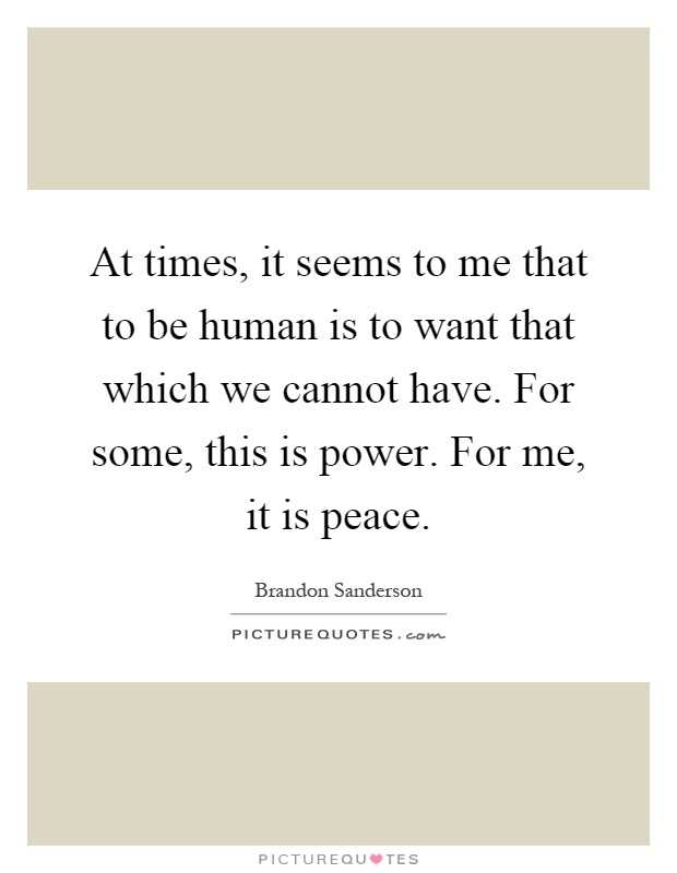 At times, it seems to me that to be human is to want that which we cannot have. For some, this is power. For me, it is peace Picture Quote #1