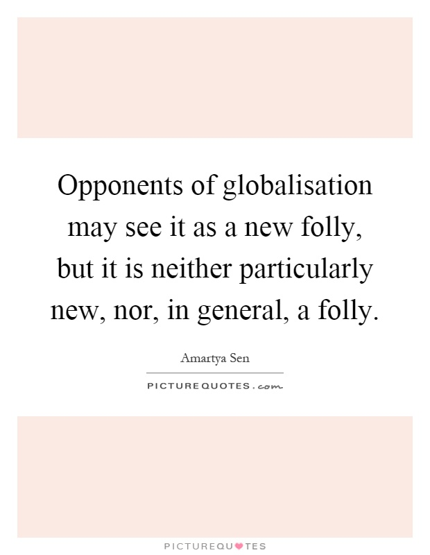 Opponents of globalisation may see it as a new folly, but it is neither particularly new, nor, in general, a folly Picture Quote #1