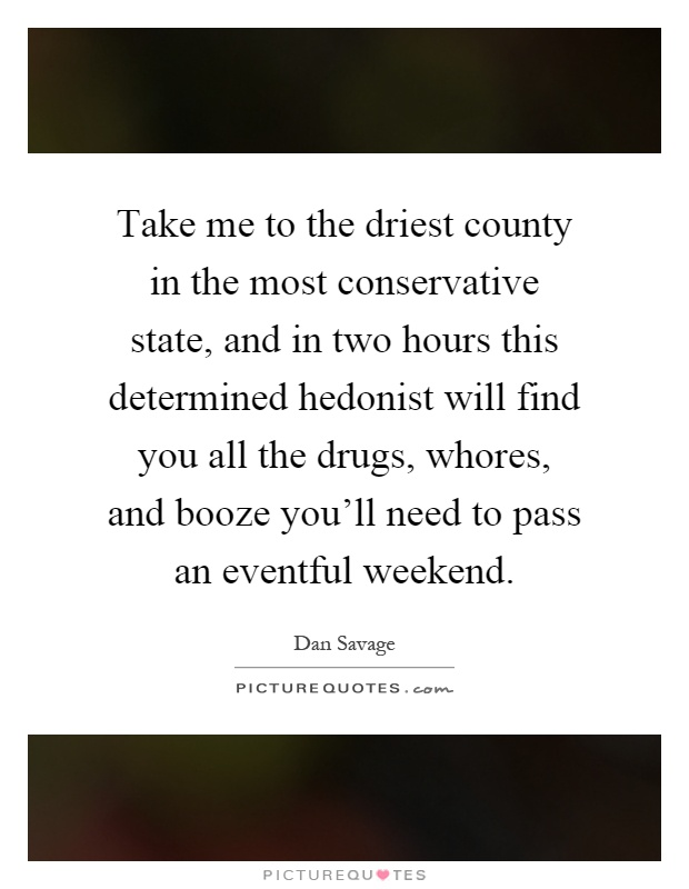 Take me to the driest county in the most conservative state, and in two hours this determined hedonist will find you all the drugs, whores, and booze you'll need to pass an eventful weekend Picture Quote #1
