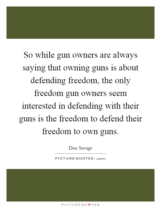 So while gun owners are always saying that owning guns is about defending freedom, the only freedom gun owners seem interested in defending with their guns is the freedom to defend their freedom to own guns Picture Quote #1