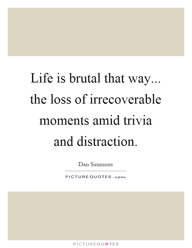 Life is brutal that way... the loss of irrecoverable moments amid trivia and distraction Picture Quote #1
