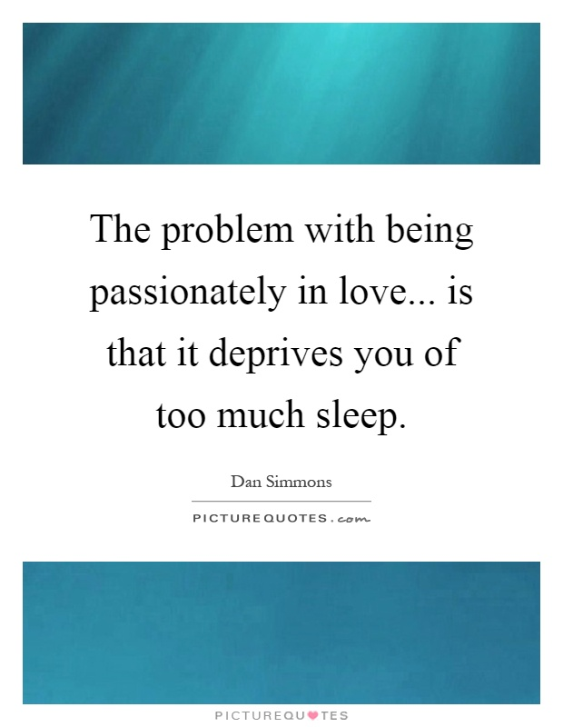 The problem with being passionately in love... is that it deprives you of too much sleep Picture Quote #1