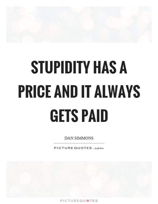 Stupidity has a price and it always gets paid Picture Quote #1