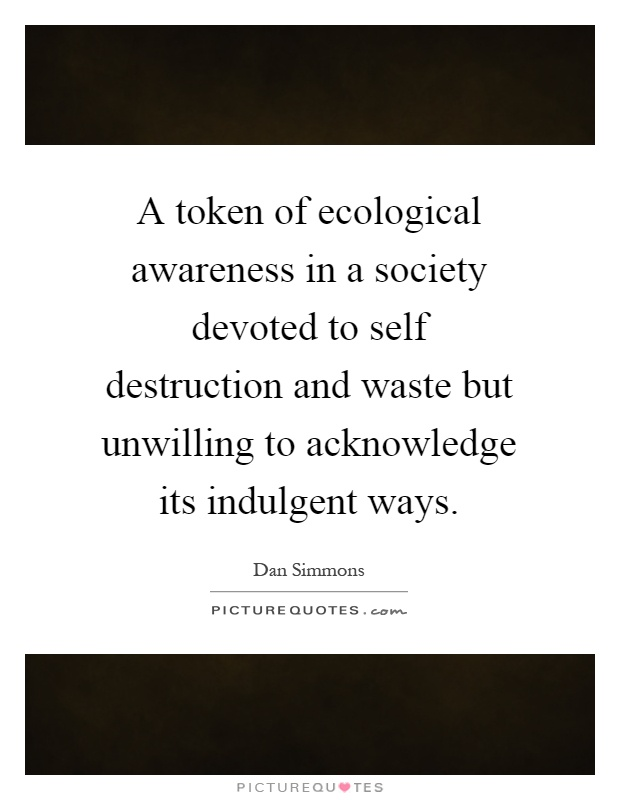 A token of ecological awareness in a society devoted to self destruction and waste but unwilling to acknowledge its indulgent ways Picture Quote #1