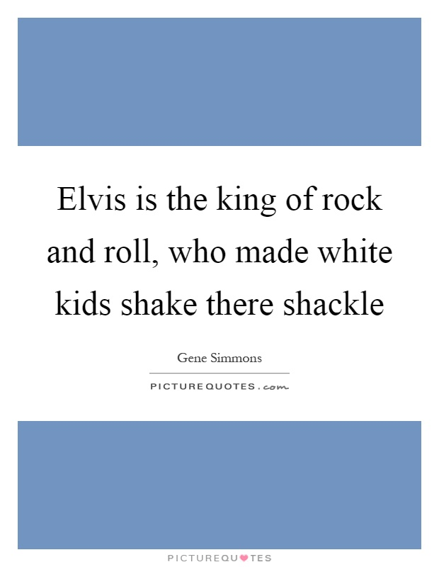 Elvis is the king of rock and roll, who made white kids shake there shackle Picture Quote #1