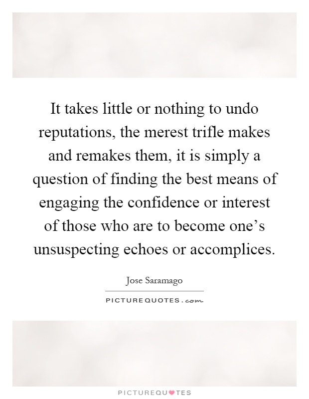It takes little or nothing to undo reputations, the merest trifle makes and remakes them, it is simply a question of finding the best means of engaging the confidence or interest of those who are to become one's unsuspecting echoes or accomplices Picture Quote #1