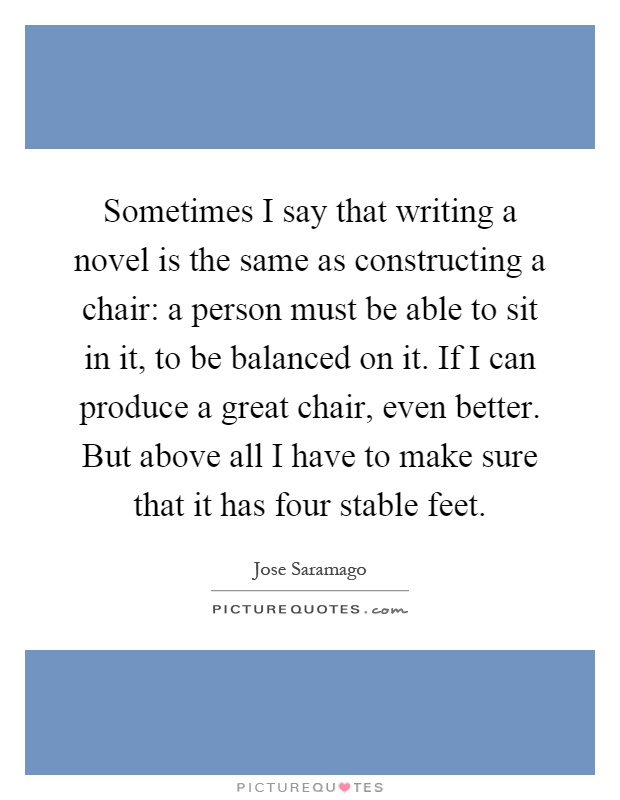 Sometimes I say that writing a novel is the same as constructing a chair: a person must be able to sit in it, to be balanced on it. If I can produce a great chair, even better. But above all I have to make sure that it has four stable feet Picture Quote #1