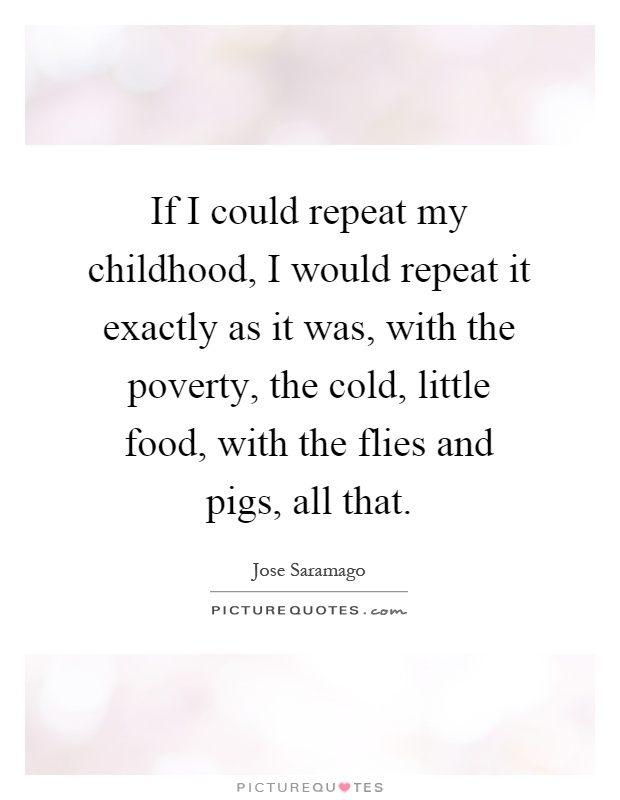 If I could repeat my childhood, I would repeat it exactly as it was, with the poverty, the cold, little food, with the flies and pigs, all that Picture Quote #1