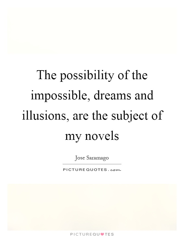 The possibility of the impossible, dreams and illusions, are the subject of my novels Picture Quote #1