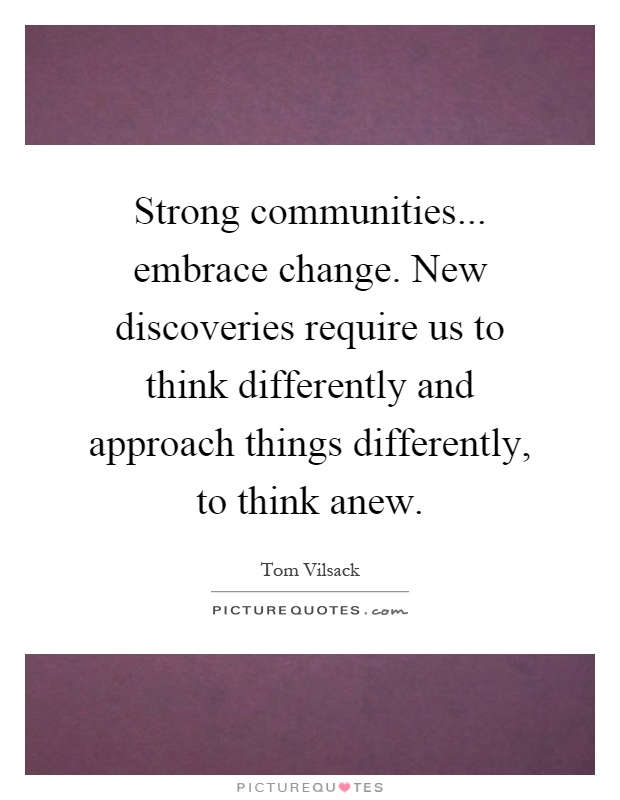 Strong communities... embrace change. New discoveries require us to think differently and approach things differently, to think anew Picture Quote #1