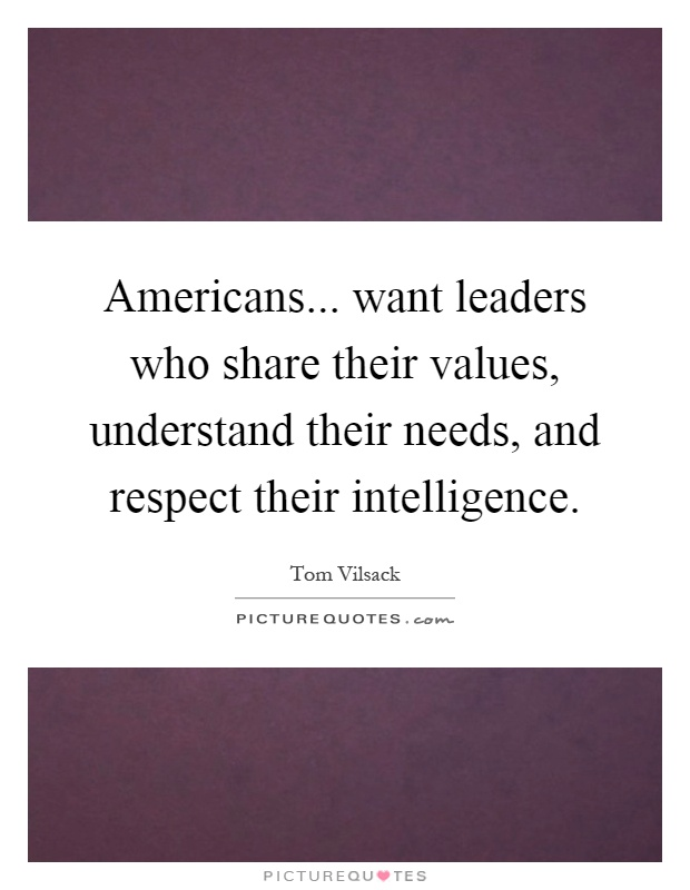 Americans... want leaders who share their values, understand their needs, and respect their intelligence Picture Quote #1