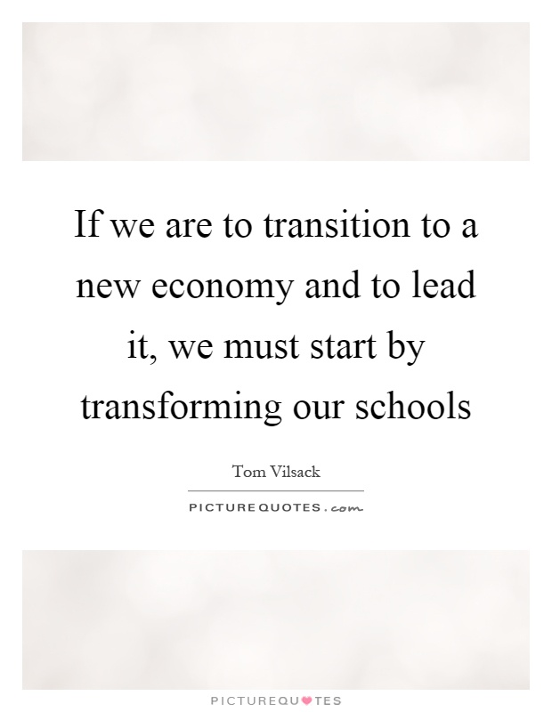 If we are to transition to a new economy and to lead it, we must start by transforming our schools Picture Quote #1