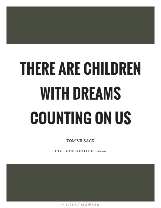 There are children with dreams counting on us Picture Quote #1