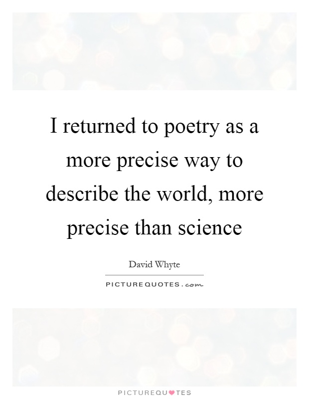 I returned to poetry as a more precise way to describe the world, more precise than science Picture Quote #1