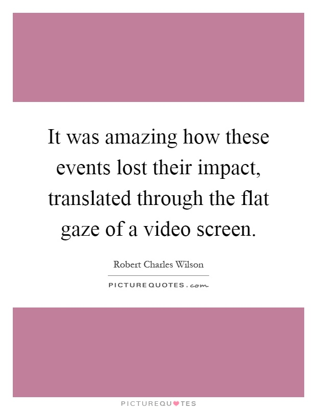 It was amazing how these events lost their impact, translated through the flat gaze of a video screen Picture Quote #1