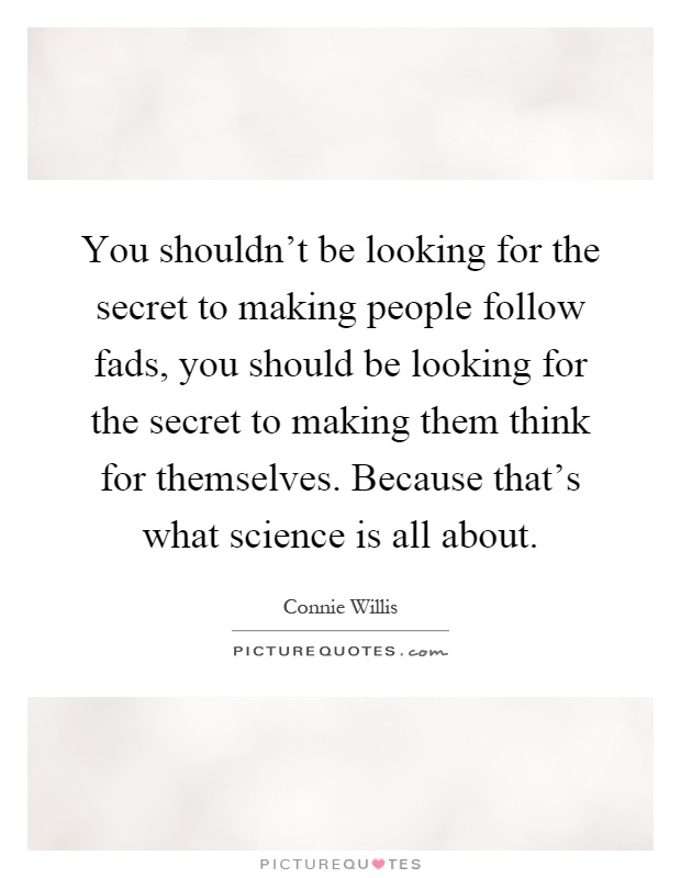 You shouldn't be looking for the secret to making people follow fads, you should be looking for the secret to making them think for themselves. Because that's what science is all about Picture Quote #1