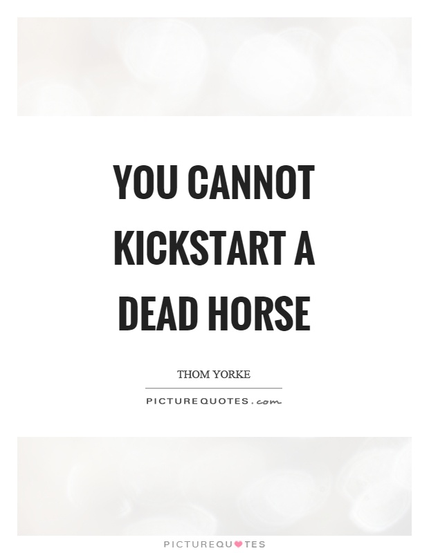 You cannot kickstart a dead horse Picture Quote #1