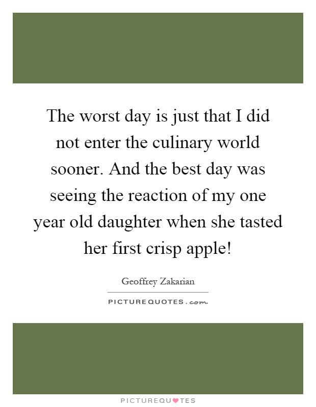 The worst day is just that I did not enter the culinary world sooner. And the best day was seeing the reaction of my one year old daughter when she tasted her first crisp apple! Picture Quote #1