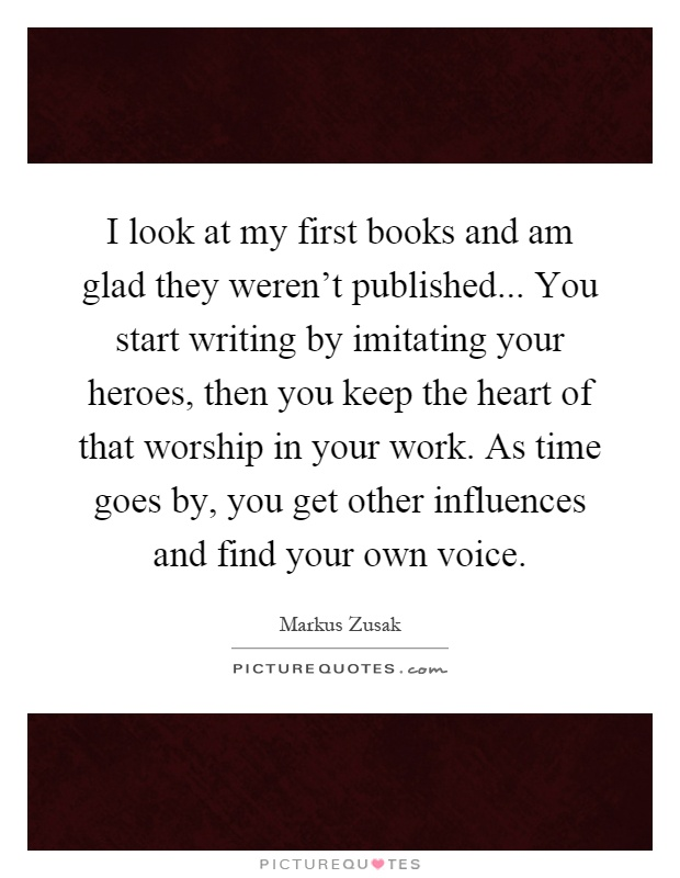 I look at my first books and am glad they weren't published... You start writing by imitating your heroes, then you keep the heart of that worship in your work. As time goes by, you get other influences and find your own voice Picture Quote #1