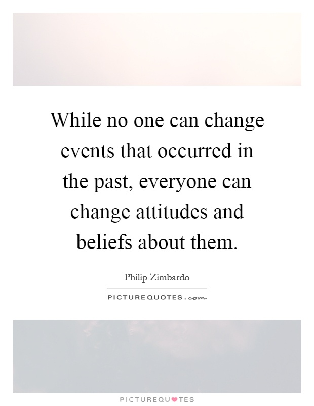 While no one can change events that occurred in the past, everyone can change attitudes and beliefs about them Picture Quote #1
