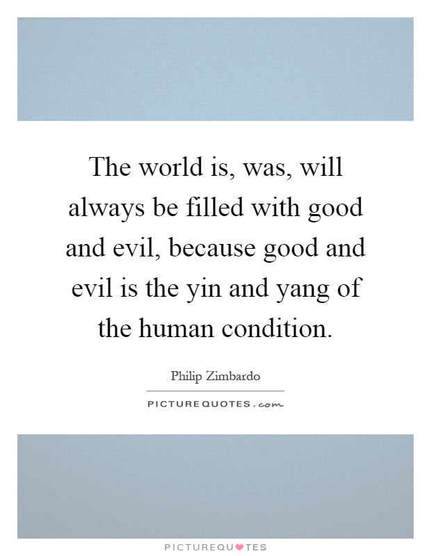 The world is, was, will always be filled with good and evil, because good and evil is the yin and yang of the human condition Picture Quote #1