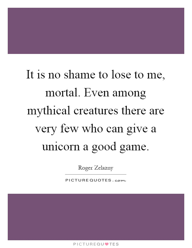 It is no shame to lose to me, mortal. Even among mythical creatures there are very few who can give a unicorn a good game Picture Quote #1