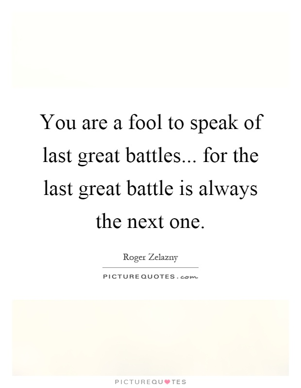 You are a fool to speak of last great battles... for the last great battle is always the next one Picture Quote #1